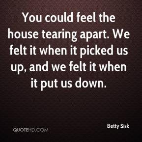 Betty Sisk - You could feel the house tearing apart. We felt it when it picked us up, and we felt it when it put us down.