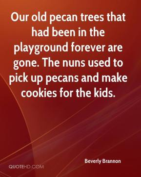 Beverly Brannon - Our old pecan trees that had been in the playground forever are gone. The nuns used to pick up pecans and make cookies for the kids.