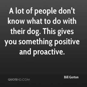 Bill Gorton - A lot of people don't know what to do with their dog. This gives you something positive and proactive.
