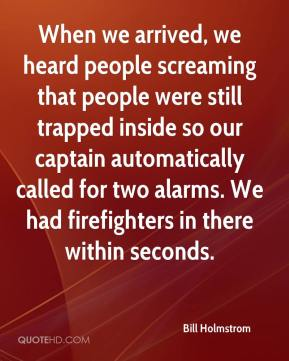 Bill Holmstrom - When we arrived, we heard people screaming that people were still trapped inside so our captain automatically called for two alarms. We had firefighters in there within seconds.