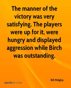 Bill Midgley - The manner of the victory was very satisfying. The players were up for it, were hungry and displayed aggression while Birch was outstanding.