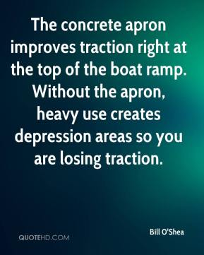 Bill O'Shea - The concrete apron improves traction right at the top of the boat ramp. Without the apron, heavy use creates depression areas so you are losing traction.