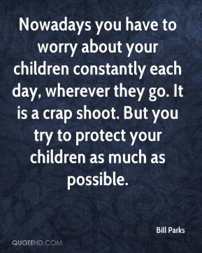 Bill Parks - Nowadays you have to worry about your children constantly each day, wherever they go. It is a crap shoot. But you try to protect your children as much as possible.