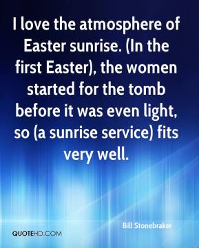 Bill Stonebraker - I love the atmosphere of Easter sunrise. (In the first Easter), the women started for the tomb before it was even light, so (a sunrise service) fits very well.