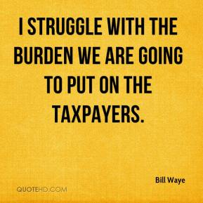 Bill Waye - I struggle with the burden we are going to put on the taxpayers.