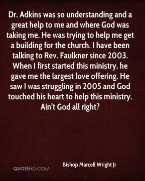 Bishop Marcell Wright Jr - Dr. Adkins was so understanding and a great help to me and where God was taking me. He was trying to help me get a building for the church. I have been talking to Rev. Faulkner since 2003. When I first started this ministry, he gave me the largest love offering. He saw I was struggling in 2005 and God touched his heart to help this ministry. Ain't God all right?