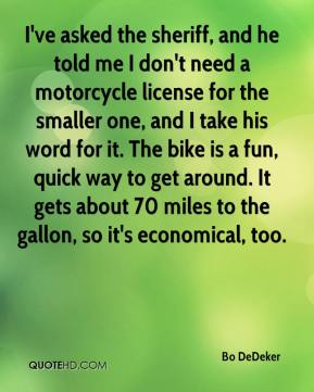 Bo DeDeker - I've asked the sheriff, and he told me I don't need a motorcycle license for the smaller one, and I take his word for it. The bike is a fun, quick way to get around. It gets about 70 miles to the gallon, so it's economical, too.