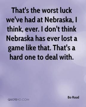 Bo Ruud - That's the worst luck we've had at Nebraska, I think, ever. I don't think Nebraska has ever lost a game like that. That's a hard one to deal with.