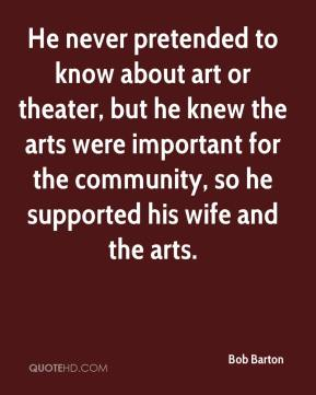 He never pretended to know about art or theater, but he knew the arts were important for the community, so he supported his wife and the arts.