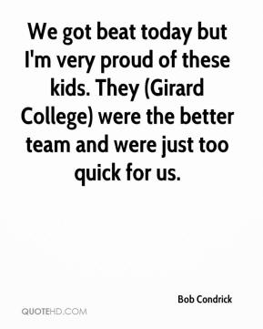 Bob Condrick - We got beat today but I'm very proud of these kids. They (Girard College) were the better team and were just too quick for us.