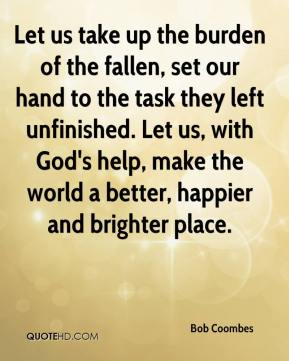 Bob Coombes - Let us take up the burden of the fallen, set our hand to the task they left unfinished. Let us, with God's help, make the world a better, happier and brighter place.