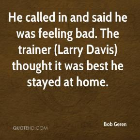 Bob Geren - He called in and said he was feeling bad. The trainer (Larry Davis) thought it was best he stayed at home.