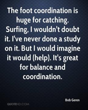Bob Geren - The foot coordination is huge for catching. Surfing, I wouldn't doubt it. I've never done a study on it. But I would imagine it would (help). It's great for balance and coordination.