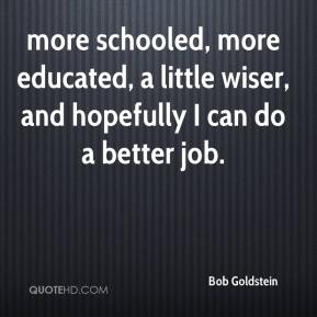 Bob Goldstein - more schooled, more educated, a little wiser, and hopefully I can do a better job.
