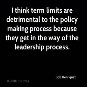 Bob Henriquez - I think term limits are detrimental to the policy making process because they get in the way of the leadership process.