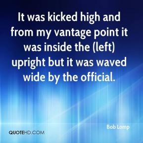 Bob Lomp - It was kicked high and from my vantage point it was inside the (left) upright but it was waved wide by the official.