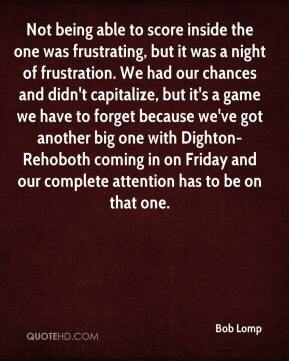 Bob Lomp - Not being able to score inside the one was frustrating, but it was a night of frustration. We had our chances and didn't capitalize, but it's a game we have to forget because we've got another big one with Dighton-Rehoboth coming in on Friday and our complete attention has to be on that one.