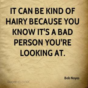 It can be kind of hairy because you know it's a bad person you're looking at.