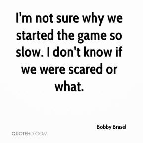 Bobby Brasel - I'm not sure why we started the game so slow. I don't know if we were scared or what.