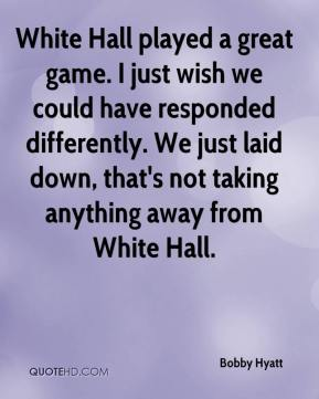 Bobby Hyatt - White Hall played a great game. I just wish we could have responded differently. We just laid down, that's not taking anything away from White Hall.