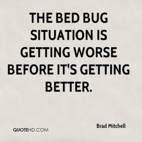 Brad Mitchell - The bed bug situation is getting worse before it's getting better.