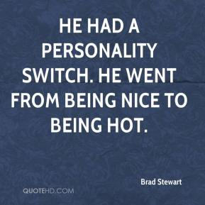 He had a personality switch. He went from being nice to being hot.