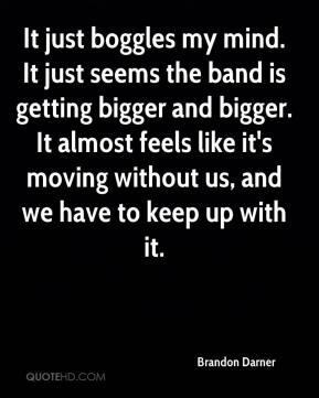 Brandon Darner - It just boggles my mind. It just seems the band is getting bigger and bigger. It almost feels like it's moving without us, and we have to keep up with it.