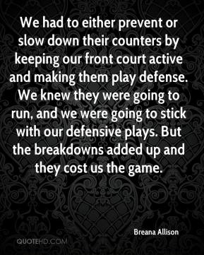 Breana Allison - We had to either prevent or slow down their counters by keeping our front court active and making them play defense. We knew they were going to run, and we were going to stick with our defensive plays. But the breakdowns added up and they cost us the game.