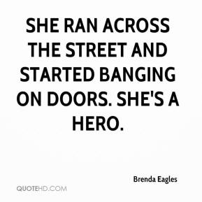 Brenda Eagles - She ran across the street and started banging on doors. She's a hero.