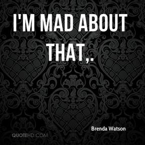 Brenda Watson - I'm mad about that.