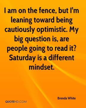 Brenda White - I am on the fence, but I'm leaning toward being cautiously optimistic. My big question is, are people going to read it? Saturday is a different mindset.