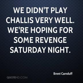 Brent Carnduff - We didn't play Challis very well. We're hoping for some revenge Saturday night.