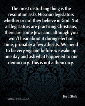 Brett Shirk - The most disturbing thing is the resolution asks Missouri legislators whether or not they believe in God. Not all legislators are practicing Christians, there are some Jews and, although you won't hear about it during election time, probably a few atheists. We need to be very vigilant before we wake up one day and ask what happened to our democracy. This is not a theocracy.