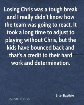 Brian Baptiste - Losing Chris was a tough break and I really didn't know how the team was going to react. It took a long time to adjust to playing without Chris, but the kids have bounced back and that's a credit to their hard work and determination.