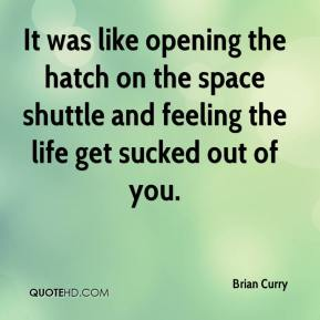 Brian Curry - It was like opening the hatch on the space shuttle and feeling the life get sucked out of you.