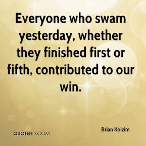 Brian Koizim - Everyone who swam yesterday, whether they finished first or fifth, contributed to our win.