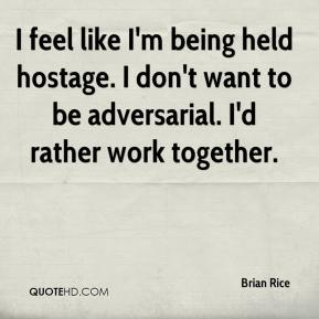 Brian Rice - I feel like I'm being held hostage. I don't want to be adversarial. I'd rather work together.