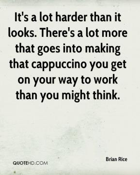 Brian Rice - It's a lot harder than it looks. There's a lot more that goes into making that cappuccino you get on your way to work than you might think.