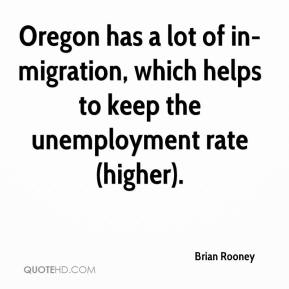 Brian Rooney - Oregon has a lot of in-migration, which helps to keep the unemployment rate (higher).