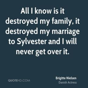 Brigitte Nielsen - All I know is it destroyed my family, it destroyed my marriage to Sylvester and I will never get over it.