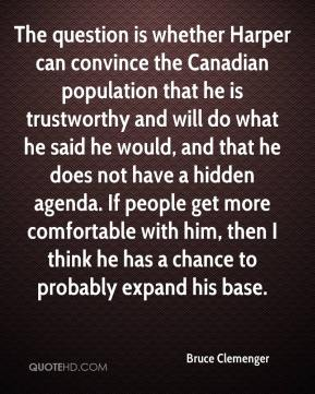 Bruce Clemenger - The question is whether Harper can convince the Canadian population that he is trustworthy and will do what he said he would, and that he does not have a hidden agenda. If people get more comfortable with him, then I think he has a chance to probably expand his base.