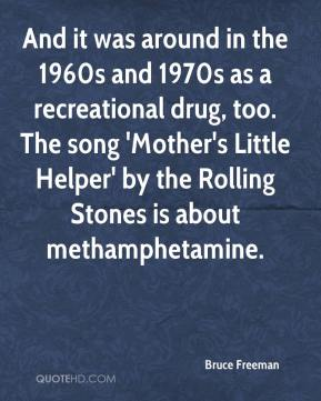 Bruce Freeman - And it was around in the 1960s and 1970s as a recreational drug, too. The song 'Mother's Little Helper' by the Rolling Stones is about methamphetamine.