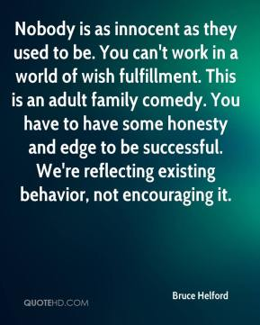 Bruce Helford - Nobody is as innocent as they used to be. You can't work in a world of wish fulfillment. This is an adult family comedy. You have to have some honesty and edge to be successful. We're reflecting existing behavior, not encouraging it.