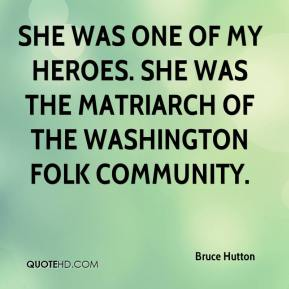 Bruce Hutton - She was one of my heroes. She was the matriarch of the Washington folk community.
