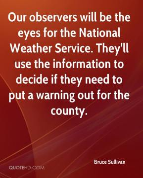 Bruce Sullivan - Our observers will be the eyes for the National Weather Service. They'll use the information to decide if they need to put a warning out for the county.
