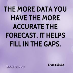Bruce Sullivan - The more data you have the more accurate the forecast. It helps fill in the gaps.