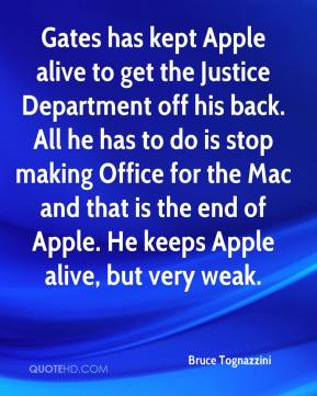 Bruce Tognazzini - Gates has kept Apple alive to get the Justice Department off his back. All he has to do is stop making Office for the Mac and that is the end of Apple. He keeps Apple alive, but very weak.