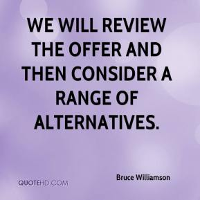 Bruce Williamson - We will review the offer and then consider a range of alternatives.