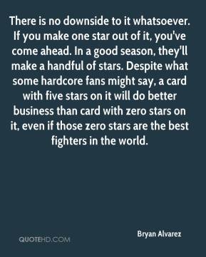 Bryan Alvarez - There is no downside to it whatsoever. If you make one star out of it, you've come ahead. In a good season, they'll make a handful of stars. Despite what some hardcore fans might say, a card with five stars on it will do better business than card with zero stars on it, even if those zero stars are the best fighters in the world.