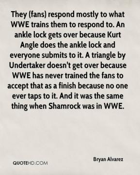 Bryan Alvarez - They (fans) respond mostly to what WWE trains them to respond to. An ankle lock gets over because Kurt Angle does the ankle lock and everyone submits to it. A triangle by Undertaker doesn't get over because WWE has never trained the fans to accept that as a finish because no one ever taps to it. And it was the same thing when Shamrock was in WWE.
